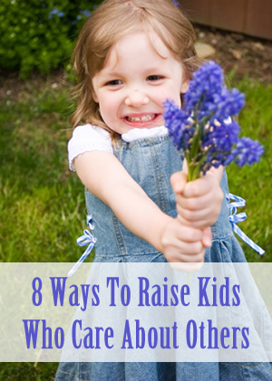 8 Ways To Raise Kids Who Care About Others